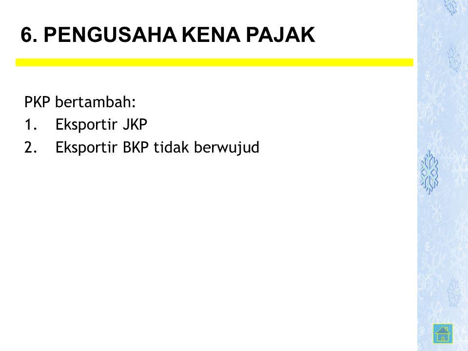 PKP bertambah: 1.Eksportir JKP 2.Eksportir BKP tidak berwujud 6. PENGUSAHA KENA PAJAK