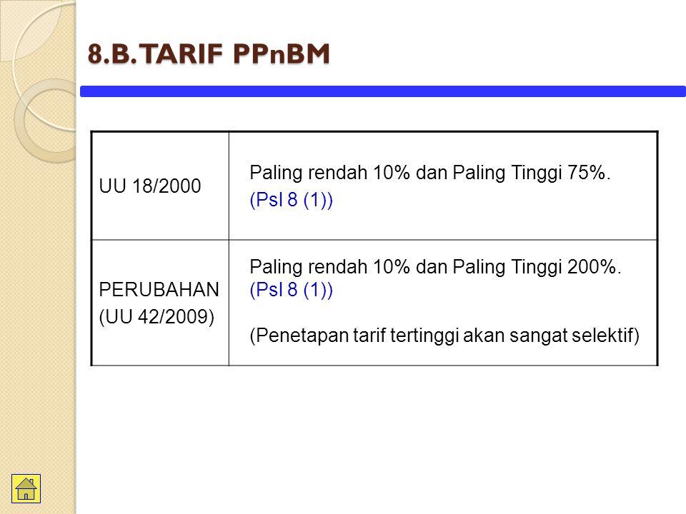 8.B. TARIF PPnBM UU 18/2000 Paling rendah 10% dan Paling Tinggi 75%. (Psl 8 (1)) PERUBAHAN (UU 42/2009) Paling rendah 10% dan Paling Tinggi 200%. (Psl