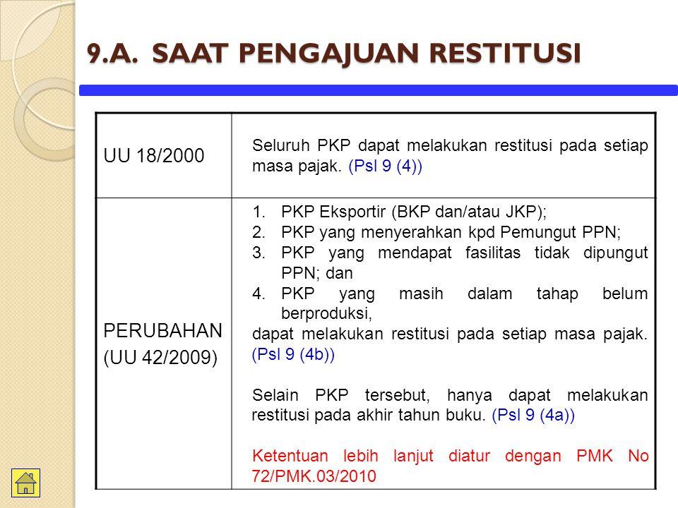 9.A. SAAT PENGAJUAN RESTITUSI UU 18/2000 Seluruh PKP dapat melakukan restitusi pada setiap masa pajak. (Psl 9 (4)) PERUBAHAN (UU 42/2009) 1.PKP Ekspor