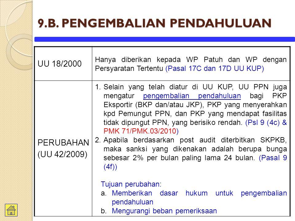 9.B. PENGEMBALIAN PENDAHULUAN UU 18/2000 Hanya diberikan kepada WP Patuh dan WP dengan Persyaratan Tertentu (Pasal 17C dan 17D UU KUP) PERUBAHAN (UU 4