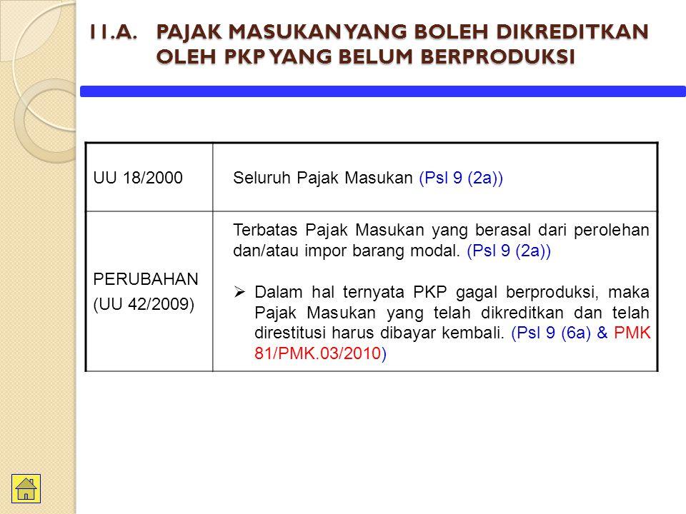 11.A. PAJAK MASUKAN YANG BOLEH DIKREDITKAN OLEH PKP YANG BELUM BERPRODUKSI UU 18/2000Seluruh Pajak Masukan (Psl 9 (2a)) PERUBAHAN (UU 42/2009) Terbata