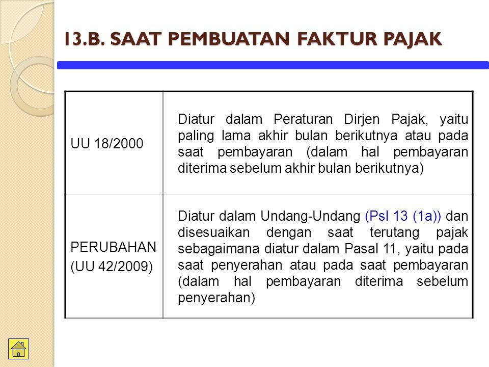 13.B. SAAT PEMBUATAN FAKTUR PAJAK UU 18/2000 Diatur dalam Peraturan Dirjen Pajak, yaitu paling lama akhir bulan berikutnya atau pada saat pembayaran (