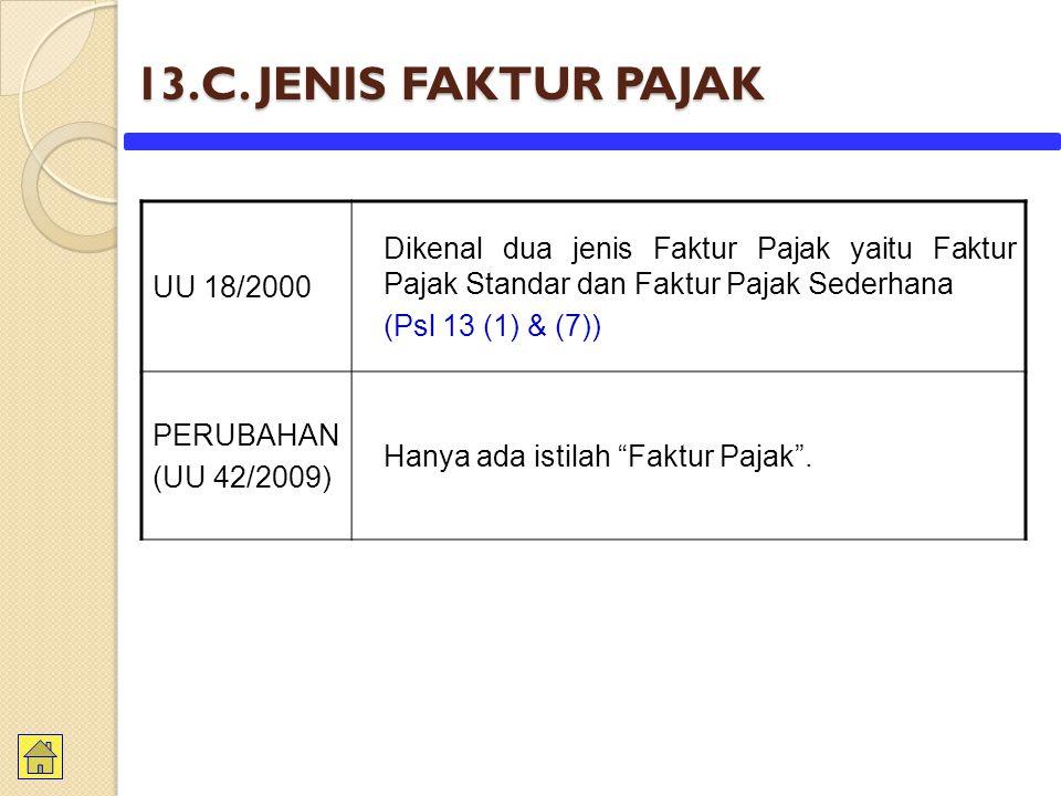13.C. JENIS FAKTUR PAJAK UU 18/2000 Dikenal dua jenis Faktur Pajak yaitu Faktur Pajak Standar dan Faktur Pajak Sederhana (Psl 13 (1) & (7)) PERUBAHAN