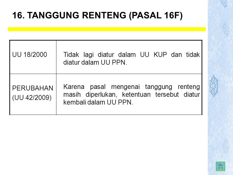 16. TANGGUNG RENTENG (PASAL 16F) UU 18/2000Tidak lagi diatur dalam UU KUP dan tidak diatur dalam UU PPN. PERUBAHAN (UU 42/2009) Karena pasal mengenai