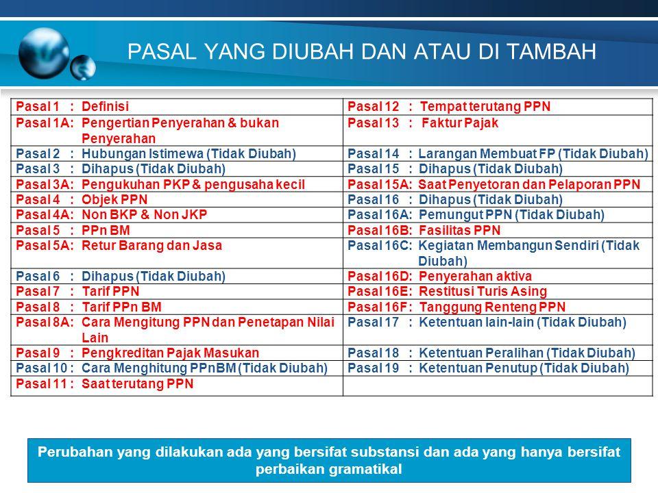POKOK-POKOK PERUBAHAN KETIGA UU PPN 6.PENGUSAHA KENA PAJAK 7.RETUR PPN ATAS PENYERAHAN JKP (Pasal 5A) 8.KRITERIA & TARIF PPnBM (Pasal 8) 9.RESTITUSI (Pasal 9 (4b), (4c) & Pasal 16E) 13.FAKTUR PAJAK (Pasal 13) 10.DEEMED PAJAK MASUKAN (Pasal 9 (7), (7a), (7b)) 15.FASILITAS PERPAJAKAN (Pasal 16B) 16.TANGGUNG RENTENG (Pasal 16F) 12.PEMUSATAN TEMPAT PPN TERUTANG (Pasal 12 (2)) 4.PENGERTIAN PENYERAHAN BKP DAN BUKAN PENYERAHAN BKP (Pasal 1A) 2.OBJEK PPN (Pasal 4) 11.PENGKREDITAN PAJAK MASUKAN (Pasal 9 (2a) & (14)) 14.SAAT PENYETORAN DAN PELAPORAN PPN (Pasal 15A) 1.DEFINISI (Pasal 1) 5.NON BKP & NON JKP (Pasal 4A) 3.PENYERAHAN AKTIVA YG TUJUAN SEMULA TDK UTK DIPERJUALBELIKAN (Pasal 16D)