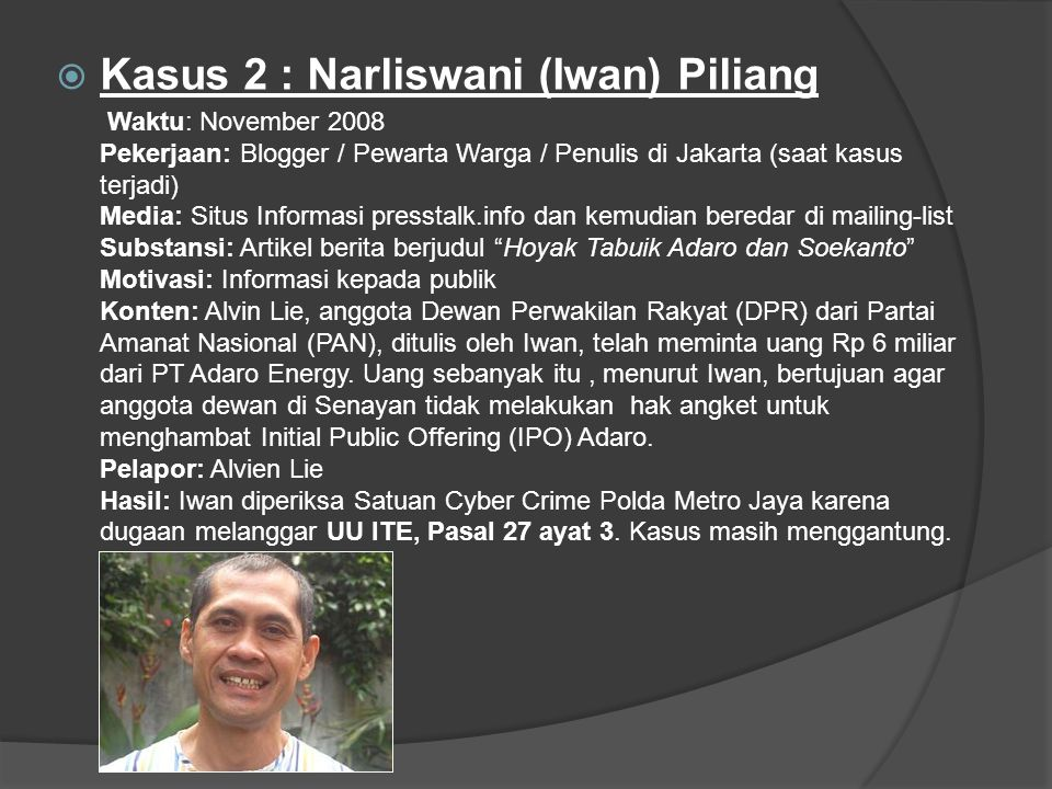  Kasus 2 : Narliswani (Iwan) Piliang Waktu: November 2008 Pekerjaan: Blogger / Pewarta Warga / Penulis di Jakarta (saat kasus terjadi) Media: Situs Informasi presstalk.info dan kemudian beredar di mailing-list Substansi: Artikel berita berjudul Hoyak Tabuik Adaro dan Soekanto Motivasi: Informasi kepada publik Konten: Alvin Lie, anggota Dewan Perwakilan Rakyat (DPR) dari Partai Amanat Nasional (PAN), ditulis oleh Iwan, telah meminta uang Rp 6 miliar dari PT Adaro Energy.