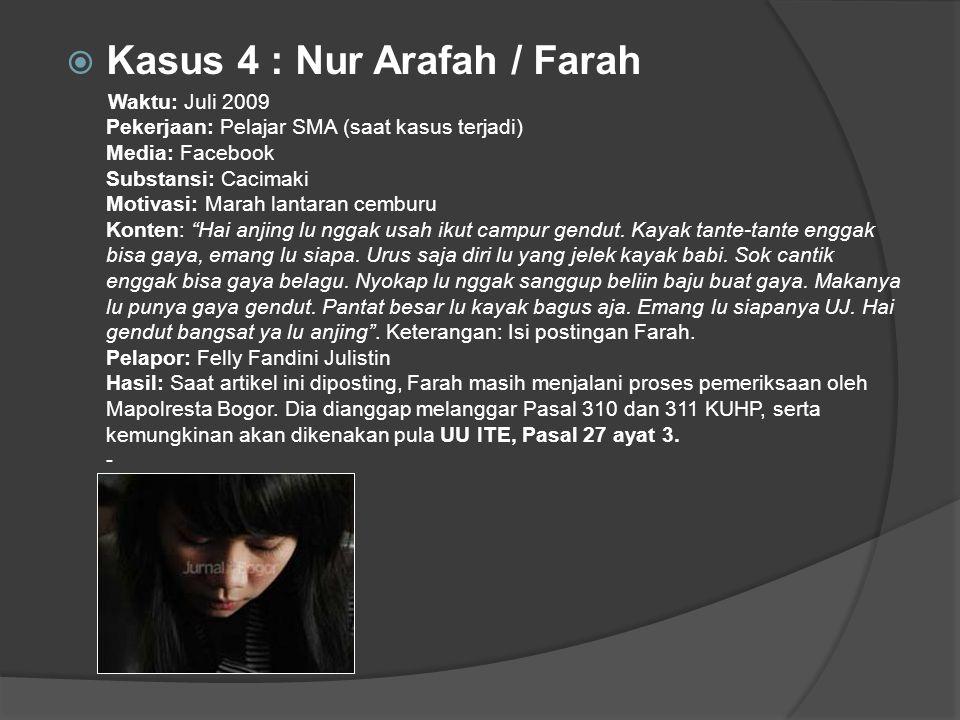  Kasus 4 : Nur Arafah / Farah Waktu: Juli 2009 Pekerjaan: Pelajar SMA (saat kasus terjadi) Media: Facebook Substansi: Cacimaki Motivasi: Marah lantaran cemburu Konten: Hai anjing lu nggak usah ikut campur gendut.