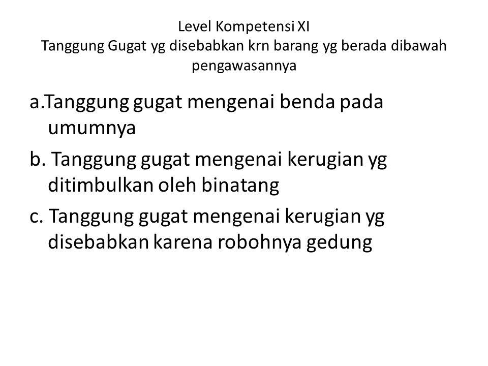 Level Kompetensi XI Tanggung Gugat yg disebabkan krn barang yg berada dibawah pengawasannya a.Tanggung gugat mengenai benda pada umumnya b.