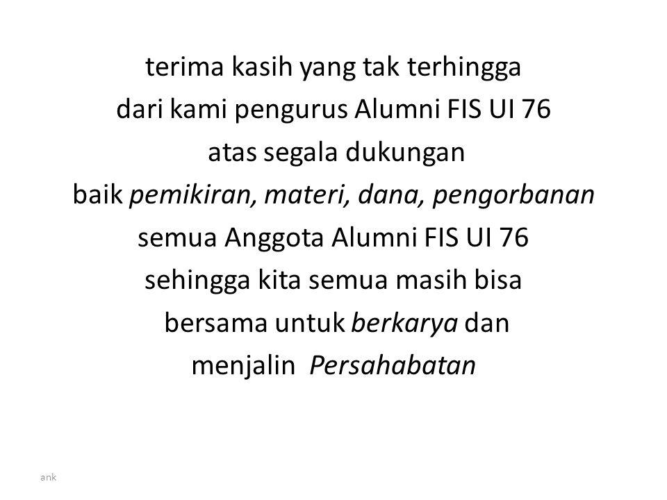 ank terima kasih yang tak terhingga dari kami pengurus Alumni FIS UI 76 atas segala dukungan baik pemikiran, materi, dana, pengorbanan semua Anggota Alumni FIS UI 76 sehingga kita semua masih bisa bersama untuk berkarya dan menjalin Persahabatan