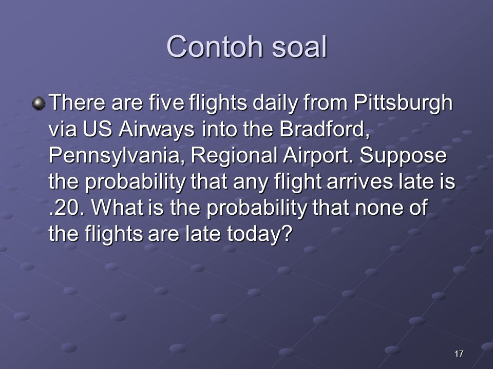 17 Contoh soal There are five flights daily from Pittsburgh via US Airways into the Bradford, Pennsylvania, Regional Airport. Suppose the probability