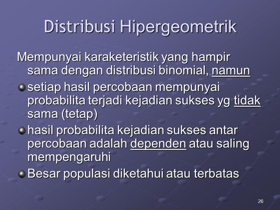 26 Distribusi Hipergeometrik Mempunyai karaketeristik yang hampir sama dengan distribusi binomial, namun setiap hasil percobaan mempunyai probabilita terjadi kejadian sukses yg tidak sama (tetap) hasil probabilita kejadian sukses antar percobaan adalah dependen atau saling mempengaruhi Besar populasi diketahui atau terbatas