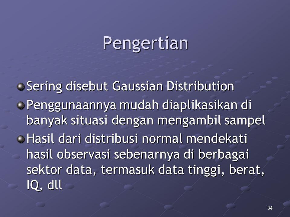 34 Pengertian Sering disebut Gaussian Distribution Penggunaannya mudah diaplikasikan di banyak situasi dengan mengambil sampel Hasil dari distribusi normal mendekati hasil observasi sebenarnya di berbagai sektor data, termasuk data tinggi, berat, IQ, dll