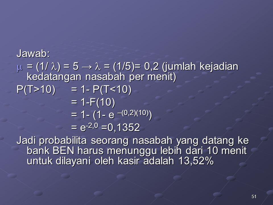 51 Jawab:  = (1/ ) = 5 → = (1/5)= 0,2 (jumlah kejadian kedatangan nasabah per menit) P(T>10) = 1- P(T 10) = 1- P(T<10) = 1-F(10) = 1- (1- e –(0,2)(10) ) = e -2,0 =0,1352 Jadi probabilita seorang nasabah yang datang ke bank BEN harus menunggu lebih dari 10 menit untuk dilayani oleh kasir adalah 13,52%