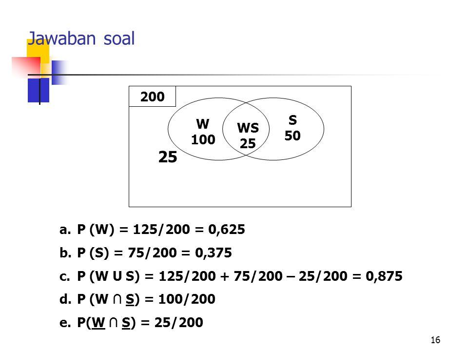16 Jawaban soal a.P (W) = 125/200 = 0,625 b.P (S) = 75/200 = 0,375 c.P (W U S) = 125/200 + 75/200 – 25/200 = 0,875 d.P (W ∩ S) = 100/200 e.P(W ∩ S) =