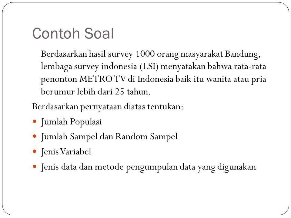 Contoh Soal Berdasarkan hasil survey 1000 orang masyarakat Bandung, lembaga survey indonesia (LSI) menyatakan bahwa rata-rata penonton METRO TV di Indonesia baik itu wanita atau pria berumur lebih dari 25 tahun.