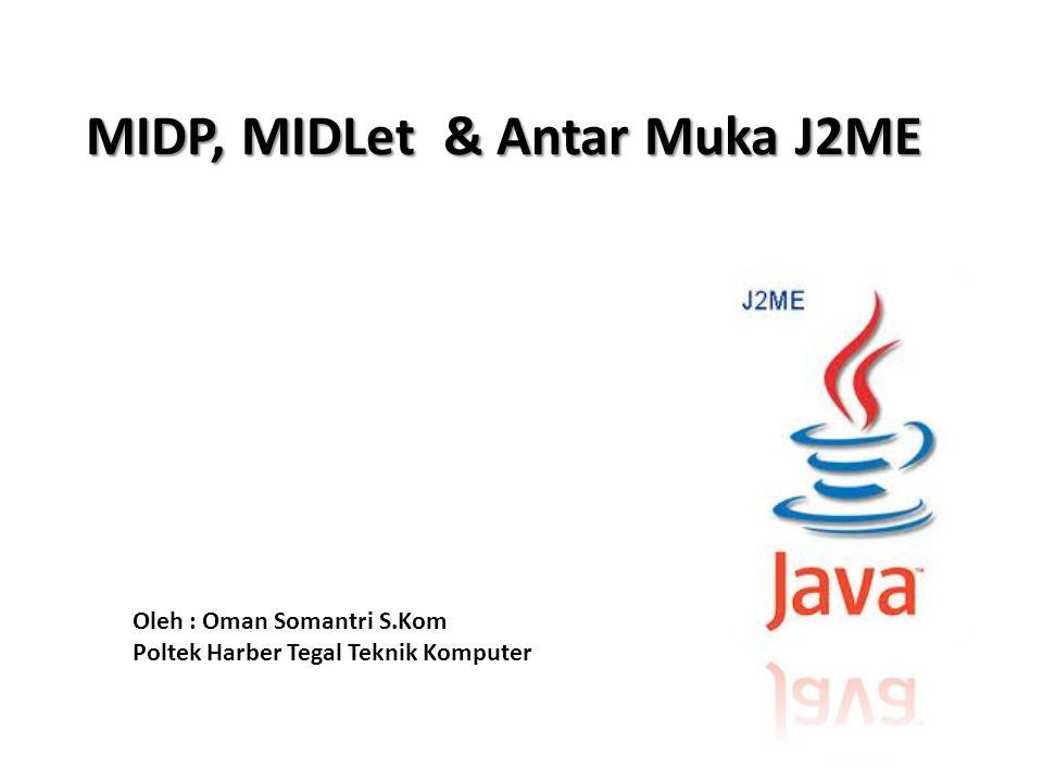 MIDP, MIDLet & Antar Muka J2ME Oleh : Oman Somantri S.Kom Poltek Harber Tegal Teknik Komputer