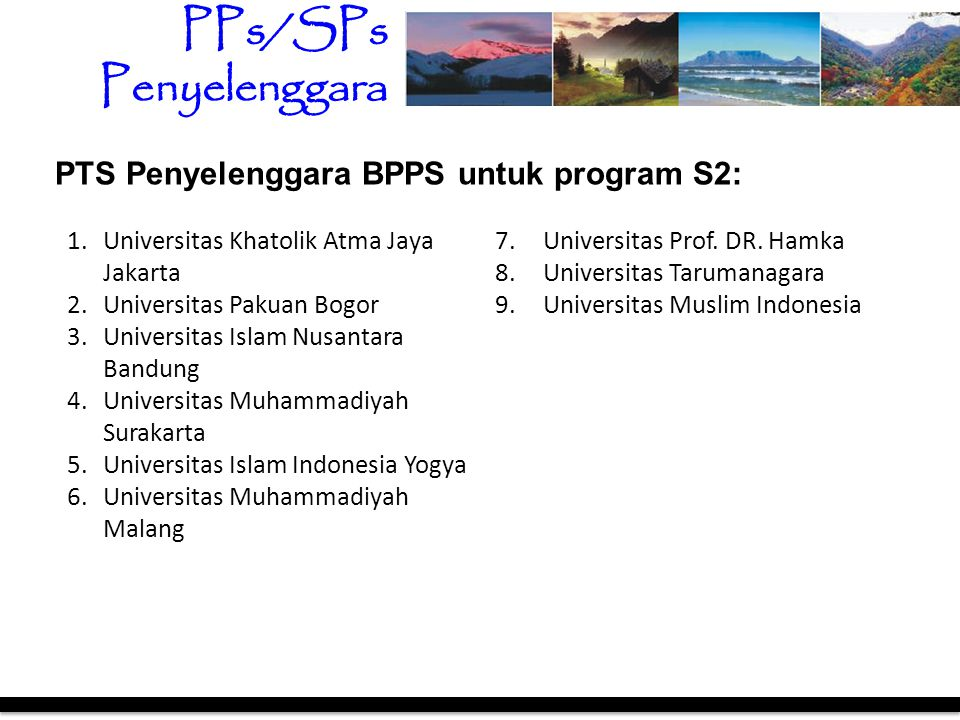 PTS Penyelenggara BPPS untuk program S2: 1.Universitas Khatolik Atma Jaya Jakarta 2.Universitas Pakuan Bogor 3.Universitas Islam Nusantara Bandung 4.U