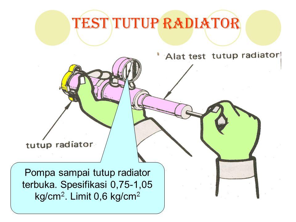 Test Tutup Radiator Pompa sampai tutup radiator terbuka. Spesifikasi 0,75-1,05 kg/cm 2. Limit 0,6 kg/cm 2