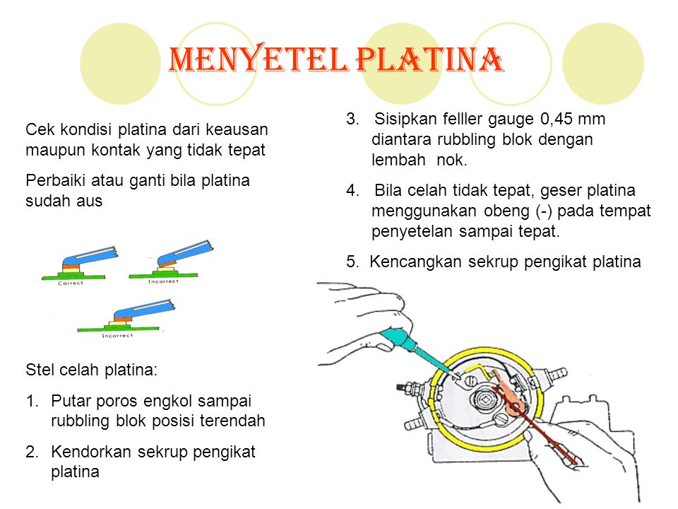 Menyetel Platina Cek kondisi platina dari keausan maupun kontak yang tidak tepat Perbaiki atau ganti bila platina sudah aus Stel celah platina: 1.Puta