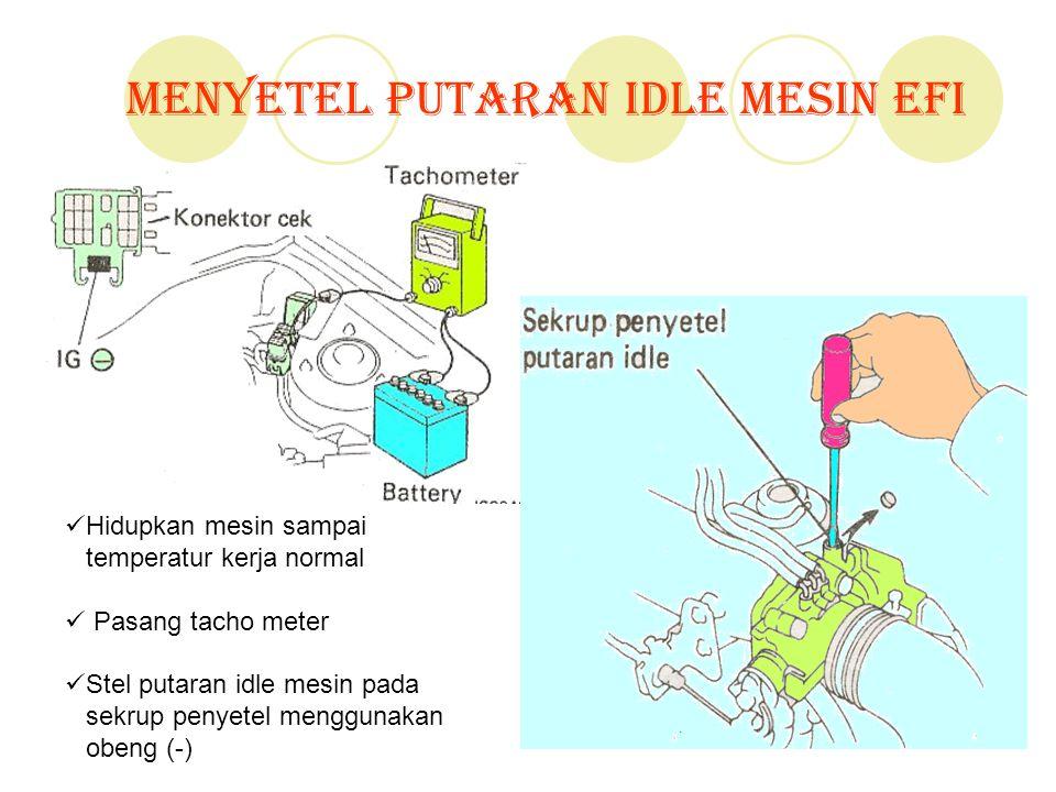 Menyetel Putaran Idle Mesin EFI Hidupkan mesin sampai temperatur kerja normal Pasang tacho meter Stel putaran idle mesin pada sekrup penyetel mengguna
