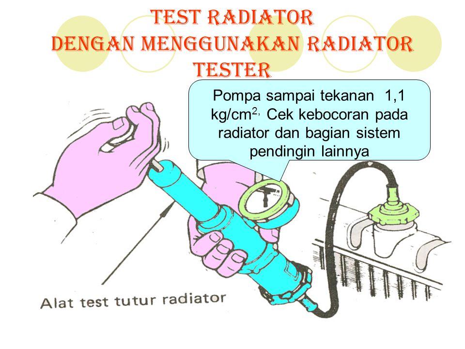 Test Radiator Dengan menggunakan Radiator tester Pompa sampai tekanan 1,1 kg/cm 2, Cek kebocoran pada radiator dan bagian sistem pendingin lainnya