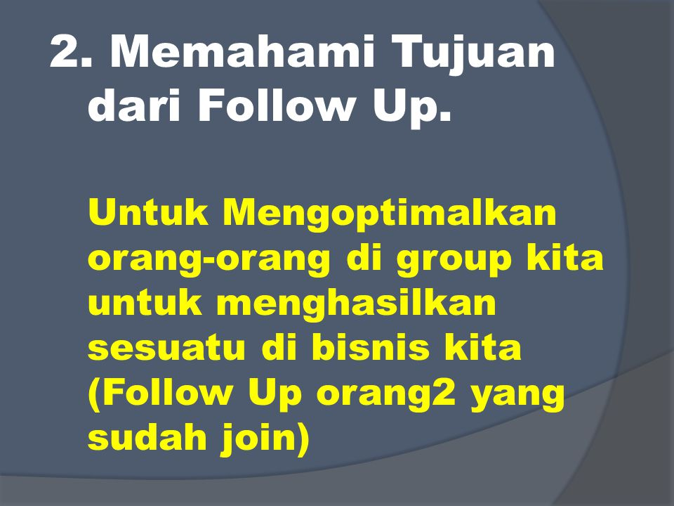 2. Memahami Tujuan dari Follow Up. Untuk Mengoptimalkan orang-orang di group kita untuk menghasilkan sesuatu di bisnis kita (Follow Up orang2 yang sud