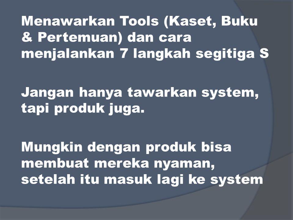 Menawarkan Tools (Kaset, Buku & Pertemuan) dan cara menjalankan 7 langkah segitiga S Jangan hanya tawarkan system, tapi produk juga. Mungkin dengan pr