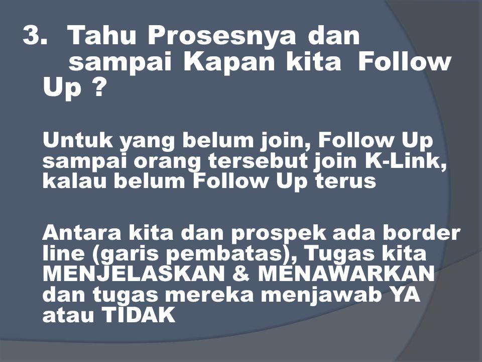 3. Tahu Prosesnya dan sampai Kapan kita Follow Up ? Untuk yang belum join, Follow Up sampai orang tersebut join K-Link, kalau belum Follow Up terus An