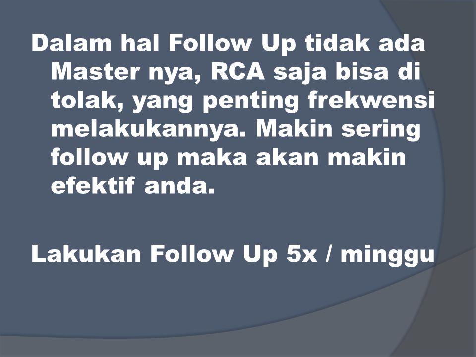 Dalam hal Follow Up tidak ada Master nya, RCA saja bisa di tolak, yang penting frekwensi melakukannya. Makin sering follow up maka akan makin efektif