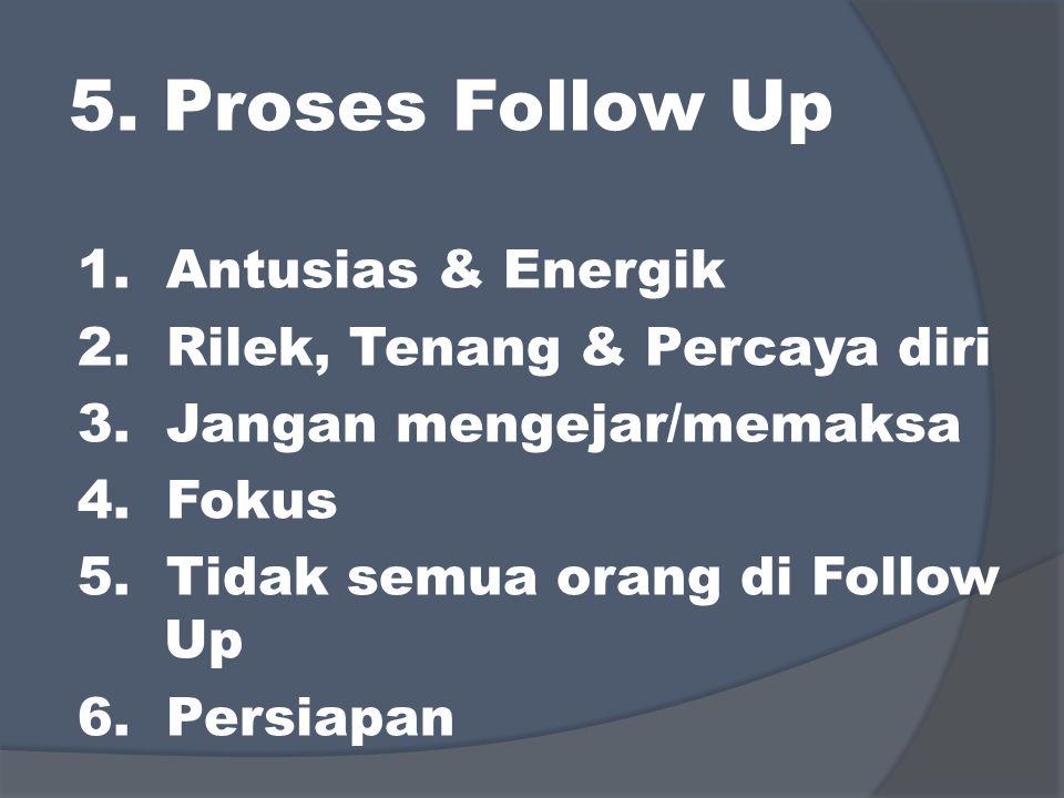 5. Proses Follow Up 1. Antusias & Energik 2. Rilek, Tenang & Percaya diri 3. Jangan mengejar/memaksa 4. Fokus 5. Tidak semua orang di Follow Up 6. Per