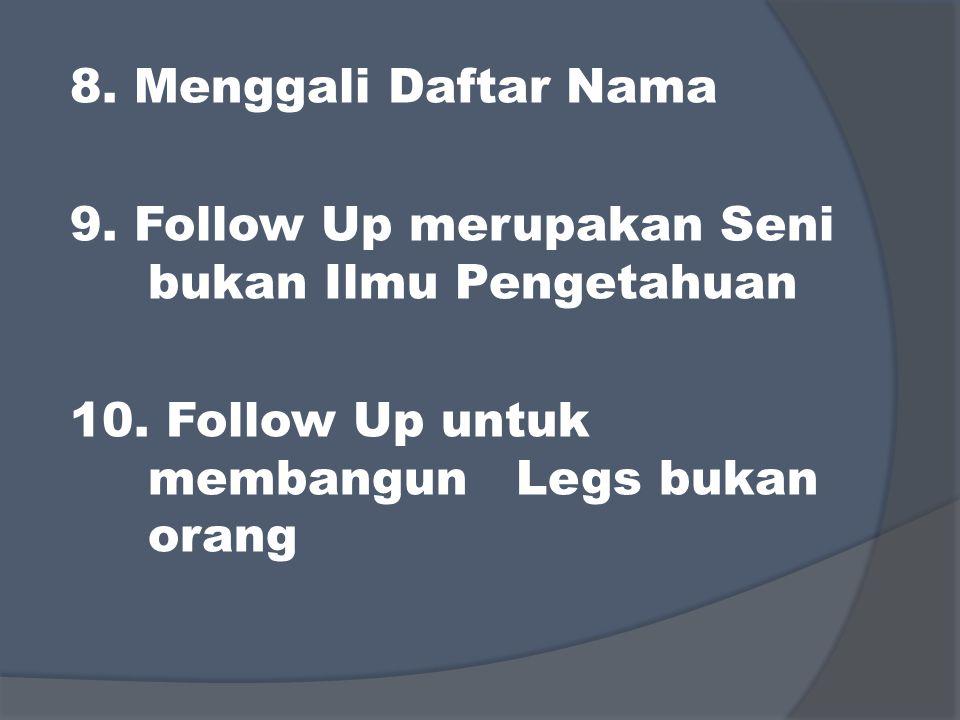 8. Menggali Daftar Nama 9. Follow Up merupakan Seni bukan Ilmu Pengetahuan 10. Follow Up untuk membangun Legs bukan orang