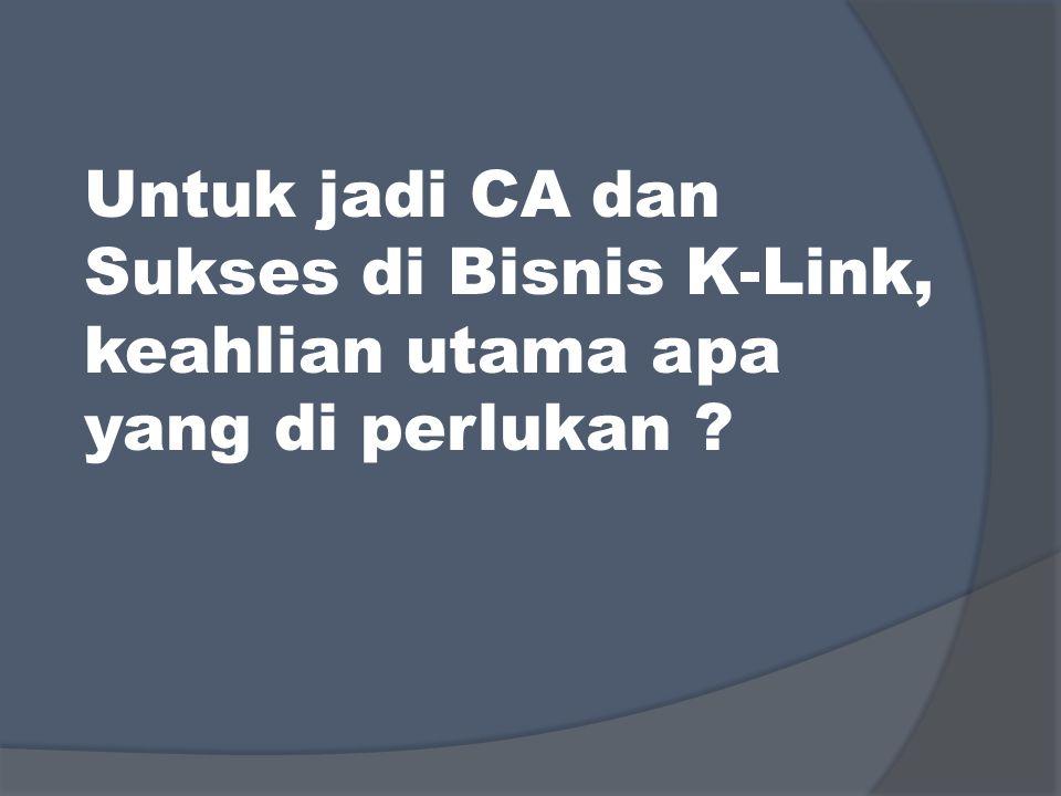 Untuk jadi CA dan Sukses di Bisnis K-Link, keahlian utama apa yang di perlukan ?