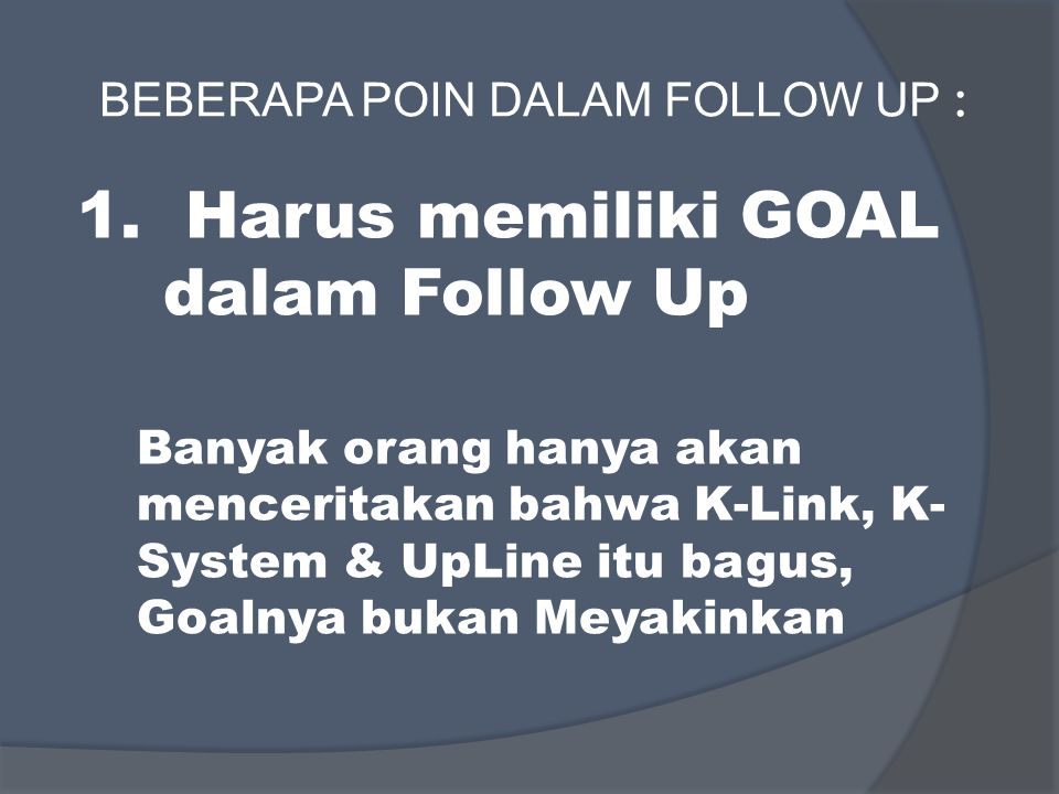 BEBERAPA POIN DALAM FOLLOW UP : 1. Harus memiliki GOAL dalam Follow Up Banyak orang hanya akan menceritakan bahwa K-Link, K- System & UpLine itu bagus