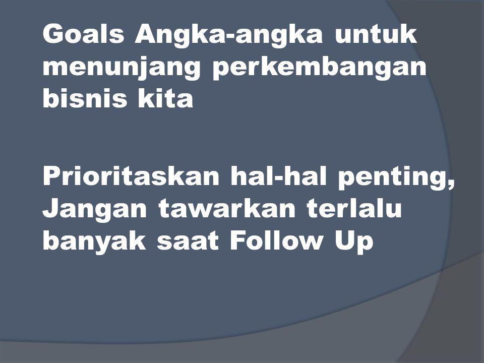 Goals Angka-angka untuk menunjang perkembangan bisnis kita Prioritaskan hal-hal penting, Jangan tawarkan terlalu banyak saat Follow Up