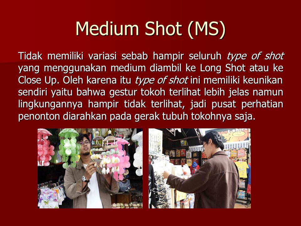 Medium Shot (MS) Tidak memiliki variasi sebab hampir seluruh type of shot yang menggunakan medium diambil ke Long Shot atau ke Close Up. Oleh karena i