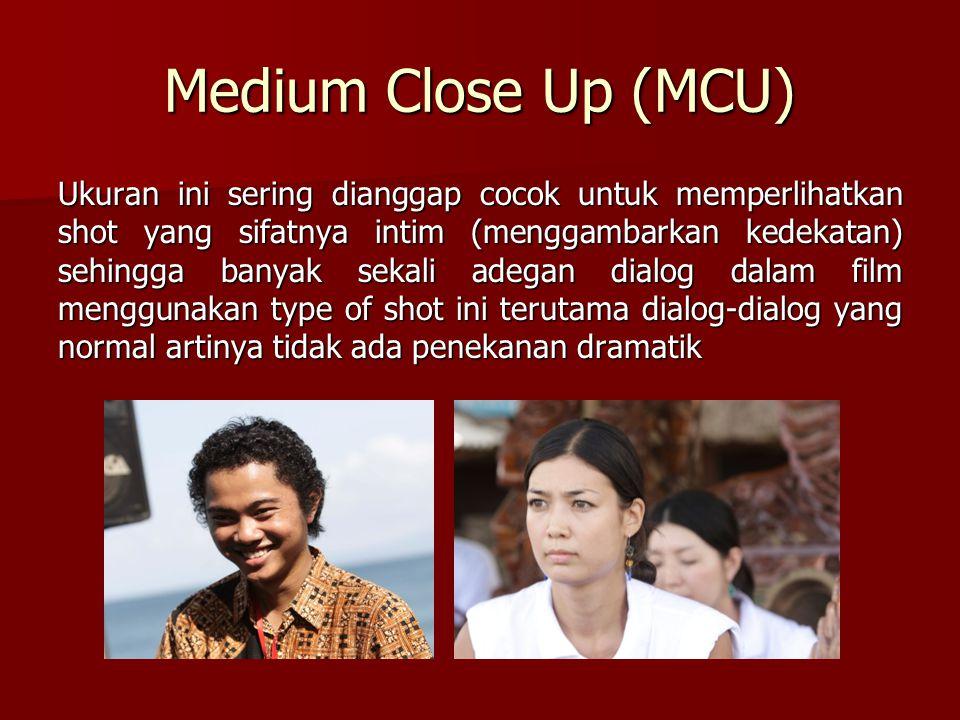 Medium Close Up (MCU) Ukuran ini sering dianggap cocok untuk memperlihatkan shot yang sifatnya intim (menggambarkan kedekatan) sehingga banyak sekali