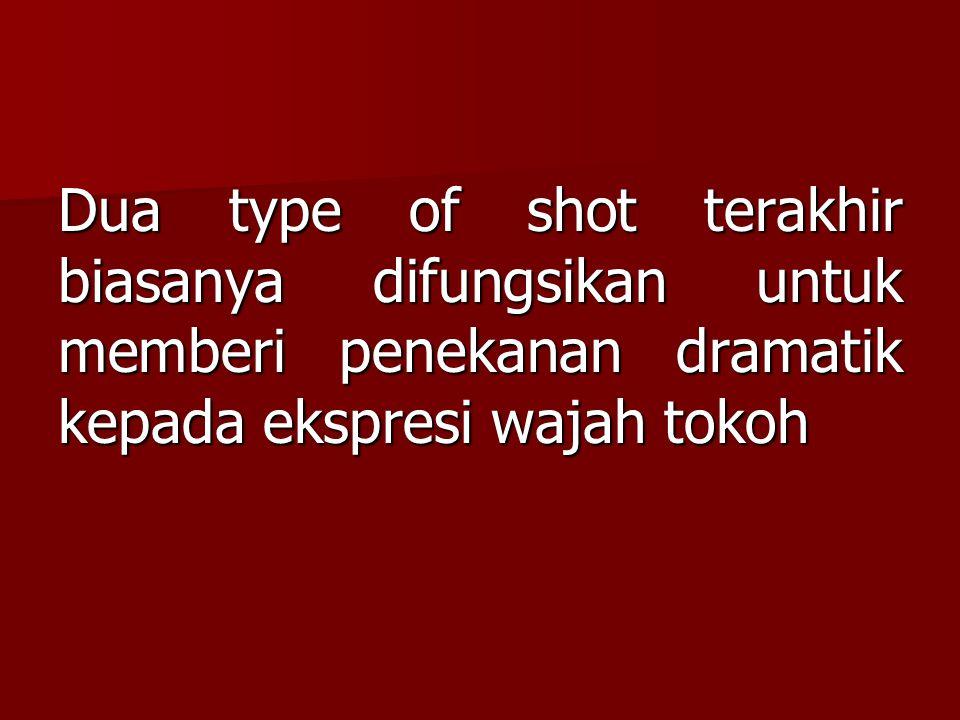 Dua type of shot terakhir biasanya difungsikan untuk memberi penekanan dramatik kepada ekspresi wajah tokoh