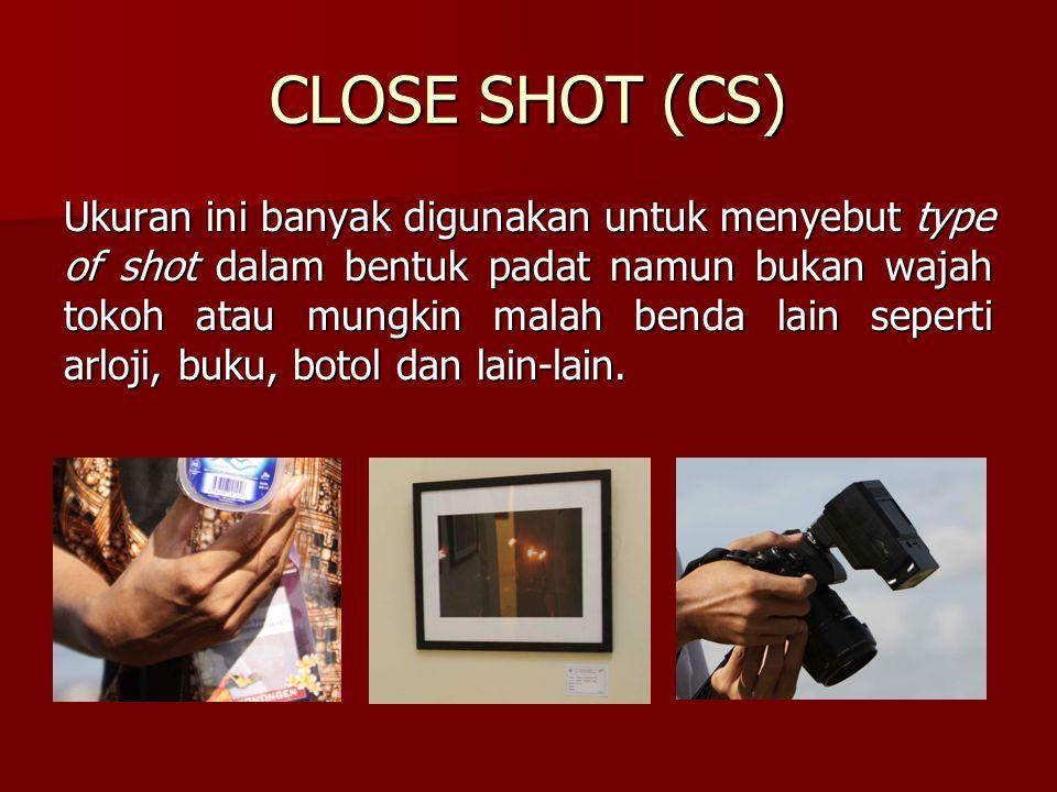 CLOSE SHOT (CS) Ukuran ini banyak digunakan untuk menyebut type of shot dalam bentuk padat namun bukan wajah tokoh atau mungkin malah benda lain seper