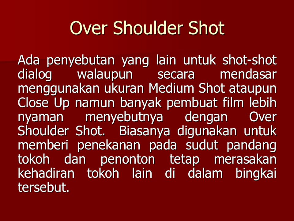 Over Shoulder Shot Ada penyebutan yang lain untuk shot-shot dialog walaupun secara mendasar menggunakan ukuran Medium Shot ataupun Close Up namun bany