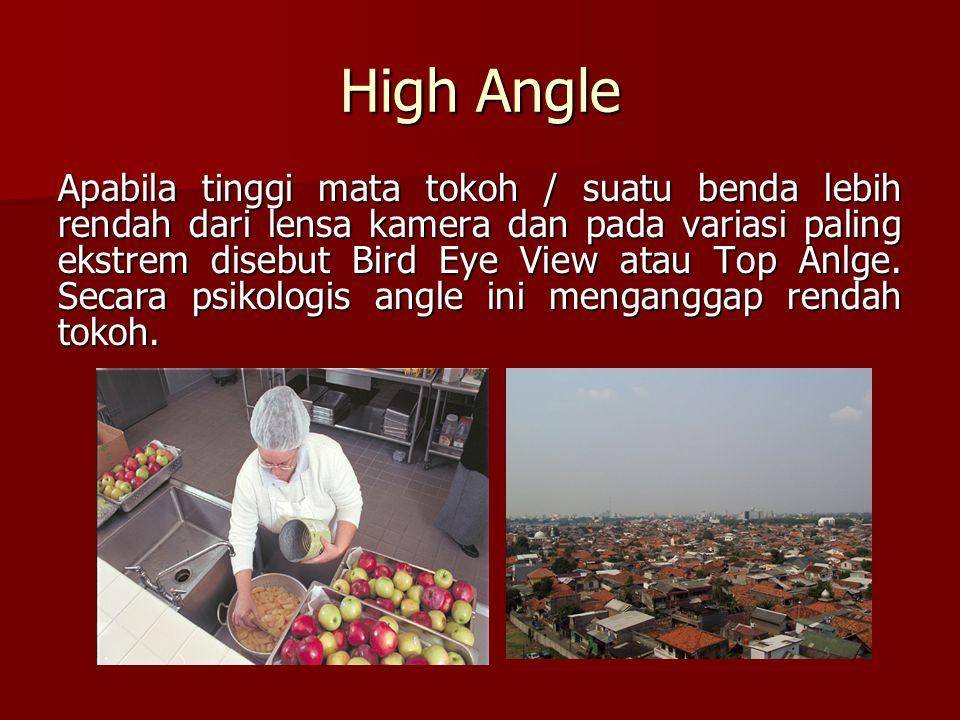 High Angle Apabila tinggi mata tokoh / suatu benda lebih rendah dari lensa kamera dan pada variasi paling ekstrem disebut Bird Eye View atau Top Anlge