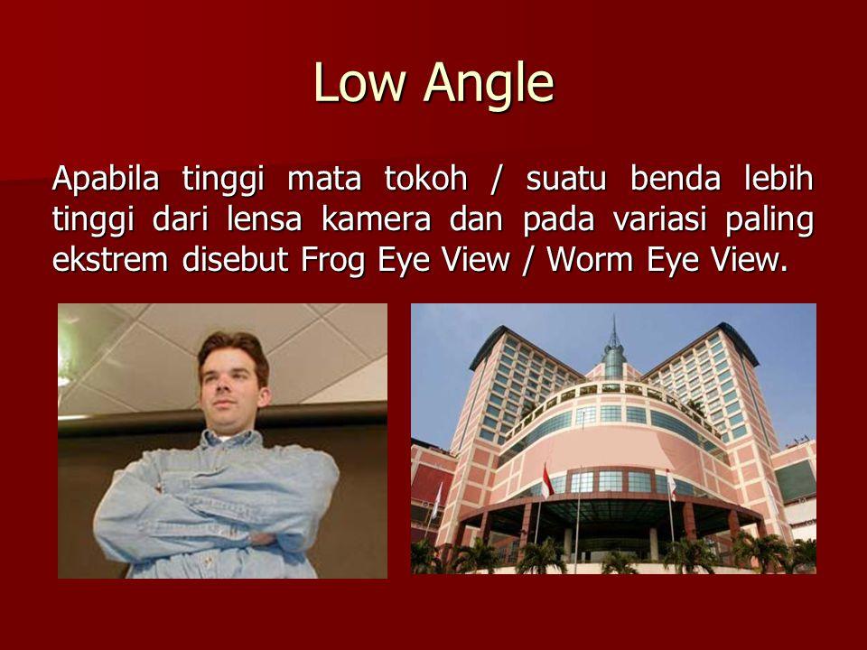 Low Angle Apabila tinggi mata tokoh / suatu benda lebih tinggi dari lensa kamera dan pada variasi paling ekstrem disebut Frog Eye View / Worm Eye View