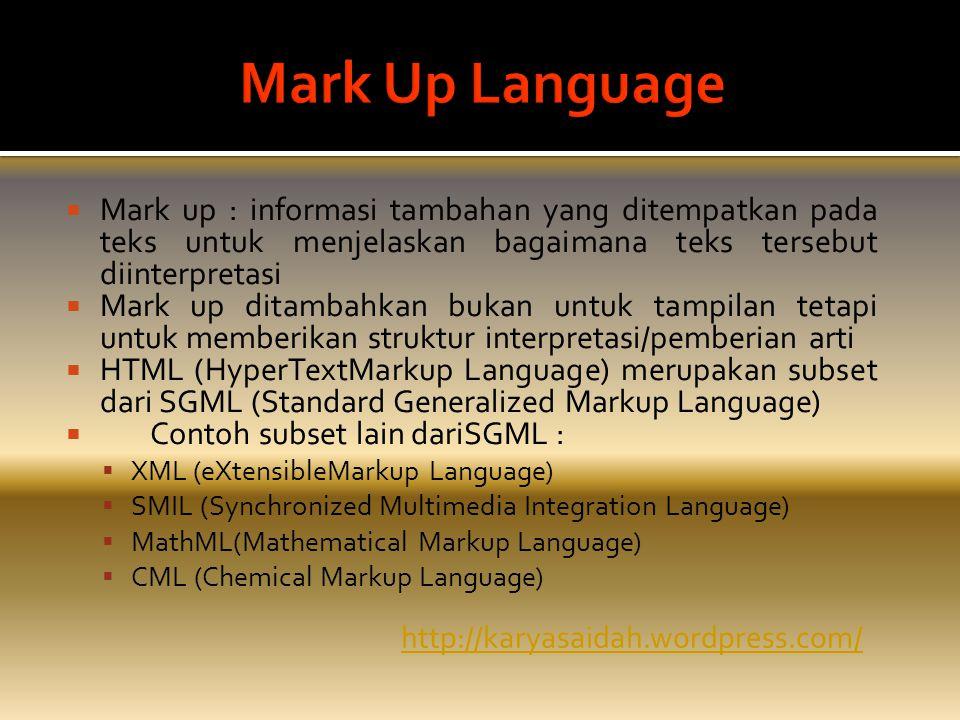  Mark up : informasi tambahan yang ditempatkan pada teks untuk menjelaskan bagaimana teks tersebut diinterpretasi  Mark up ditambahkan bukan untuk tampilan tetapi untuk memberikan struktur interpretasi/pemberian arti  HTML (HyperTextMarkup Language) merupakan subset dari SGML (Standard Generalized Markup Language)  Contoh subset lain dariSGML :  XML (eXtensibleMarkup Language)  SMIL (Synchronized Multimedia Integration Language)  MathML(Mathematical Markup Language)  CML (Chemical Markup Language) http://karyasaidah.wordpress.com/
