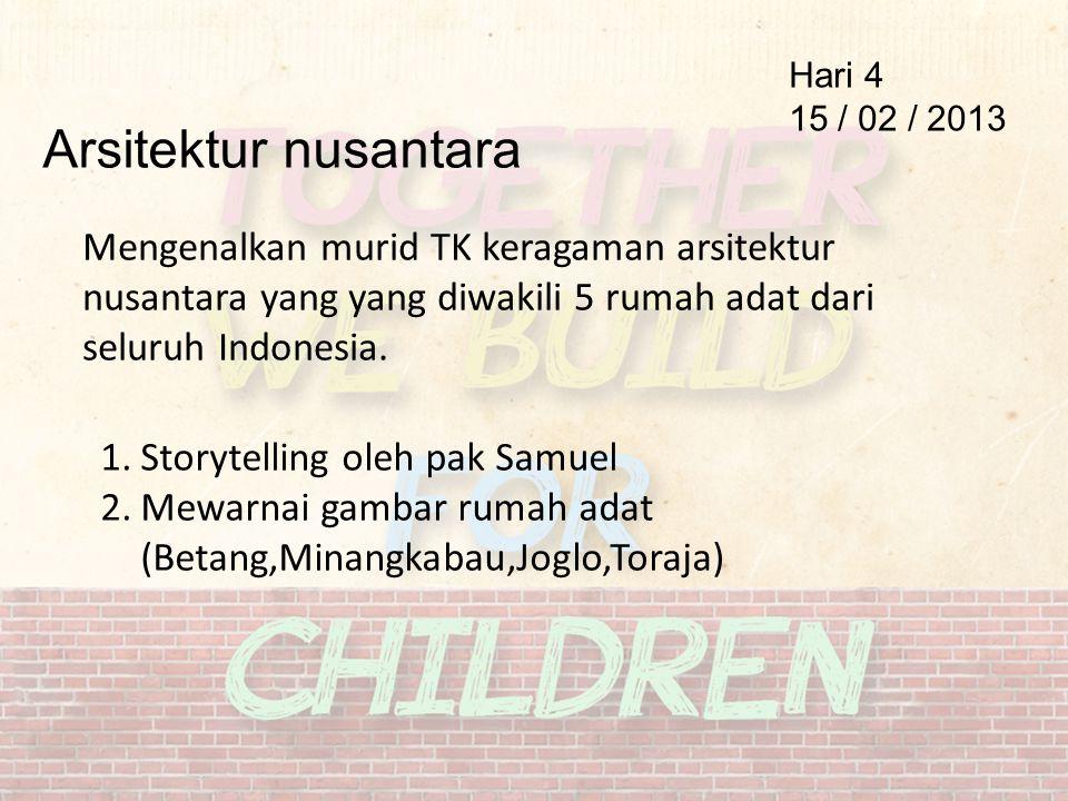 Arsitektur nusantara Hari 4 15 / 02 / 2013 Mengenalkan murid TK keragaman arsitektur nusantara yang yang diwakili 5 rumah adat dari seluruh Indonesia.