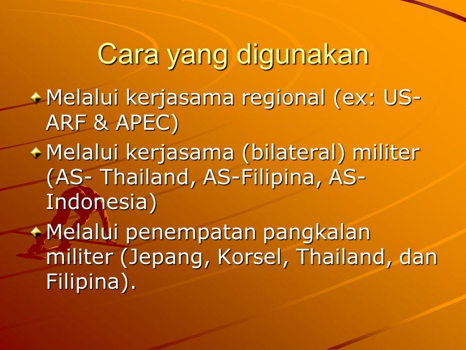Cara yang digunakan Melalui kerjasama regional (ex: US- ARF & APEC) Melalui kerjasama (bilateral) militer (AS- Thailand, AS-Filipina, AS- Indonesia) Melalui penempatan pangkalan militer (Jepang, Korsel, Thailand, dan Filipina).