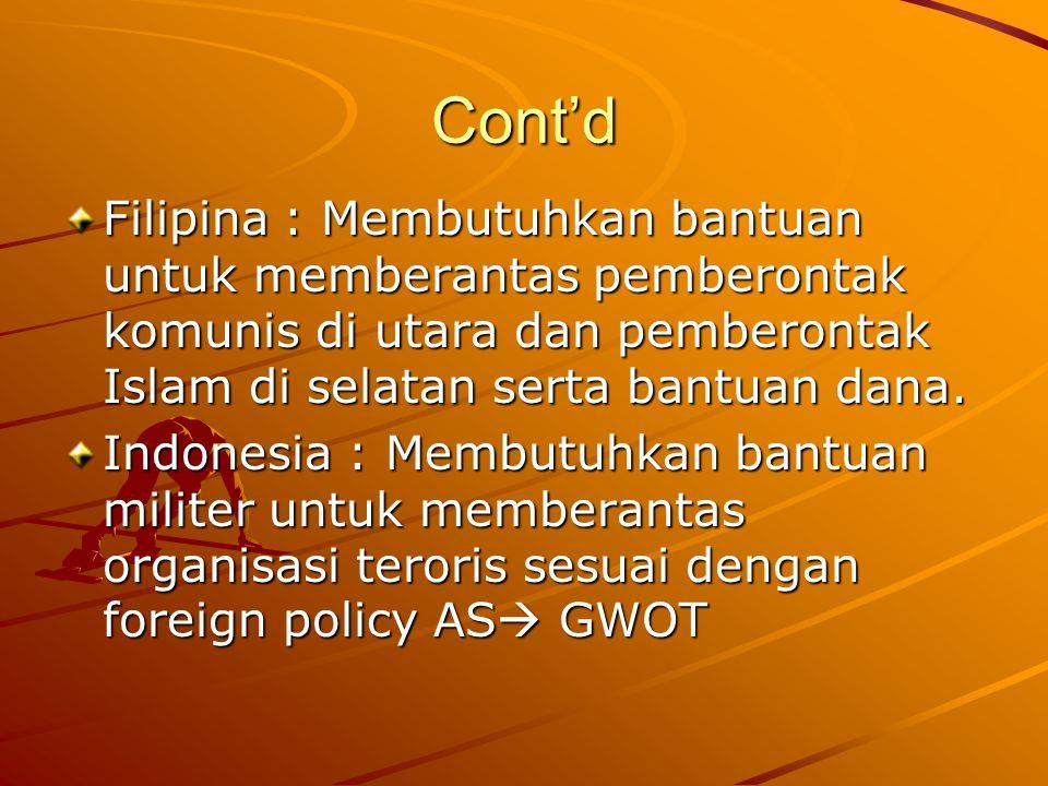 Cont'd Filipina : Membutuhkan bantuan untuk memberantas pemberontak komunis di utara dan pemberontak Islam di selatan serta bantuan dana.