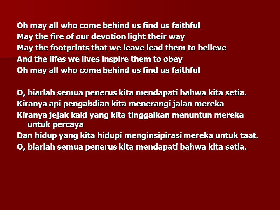Oh may all who come behind us find us faithful May the fire of our devotion light their way May the footprints that we leave lead them to believe And the lifes we lives inspire them to obey Oh may all who come behind us find us faithful O, biarlah semua penerus kita mendapati bahwa kita setia.