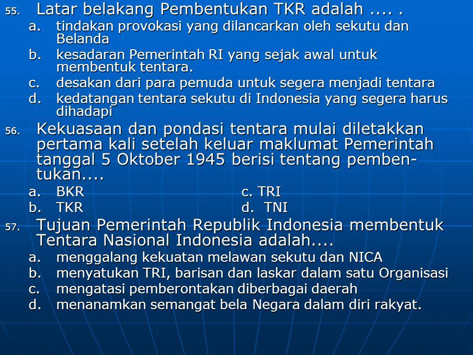 55. Latar belakang Pembentukan TKR adalah..... a.tindakan provokasi yang dilancarkan oleh sekutu dan Belanda b.kesadaran Pemerintah RI yang sejak awal