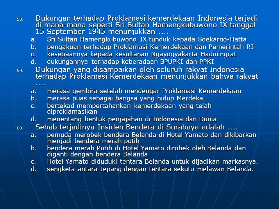 58. Dukungan terhadap Proklamasi kemerdekaan Indonesia terjadi di mana-mana seperti Sri Sultan Hamengkubuwono IX tanggal 15 September 1945 menunjukka
