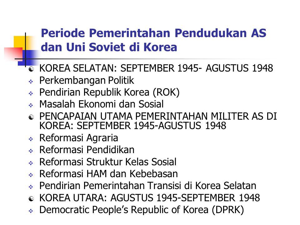 Periode Pemerintahan Pendudukan AS dan Uni Soviet di Korea  KOREA SELATAN: SEPTEMBER 1945- AGUSTUS 1948  Perkembangan Politik  Pendirian Republik Korea (ROK)  Masalah Ekonomi dan Sosial  PENCAPAIAN UTAMA PEMERINTAHAN MILITER AS DI KOREA: SEPTEMBER 1945-AGUSTUS 1948  Reformasi Agraria  Reformasi Pendidikan  Reformasi Struktur Kelas Sosial  Reformasi HAM dan Kebebasan  Pendirian Pemerintahan Transisi di Korea Selatan  KOREA UTARA: AGUSTUS 1945-SEPTEMBER 1948  Democratic People's Republic of Korea (DPRK)