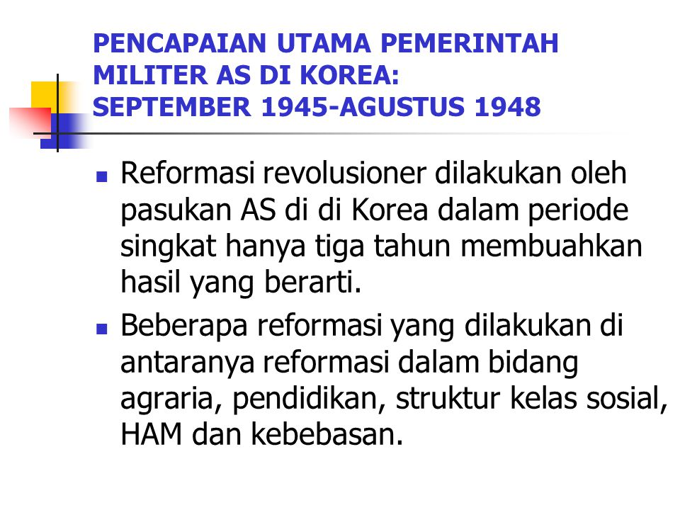 PENCAPAIAN UTAMA PEMERINTAH MILITER AS DI KOREA: SEPTEMBER 1945-AGUSTUS 1948 Reformasi revolusioner dilakukan oleh pasukan AS di di Korea dalam periode singkat hanya tiga tahun membuahkan hasil yang berarti.